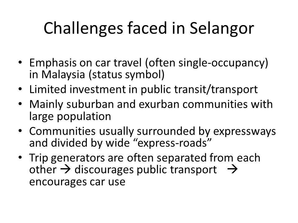 Challenges faced in Selangor Emphasis on car travel (often single-occupancy) in Malaysia (status symbol) Limited investment in public transit/transport Mainly suburban and exurban communities with large population Communities usually surrounded by expressways and divided by wide express-roads Trip generators are often separated from each other discourages public transport encourages car use