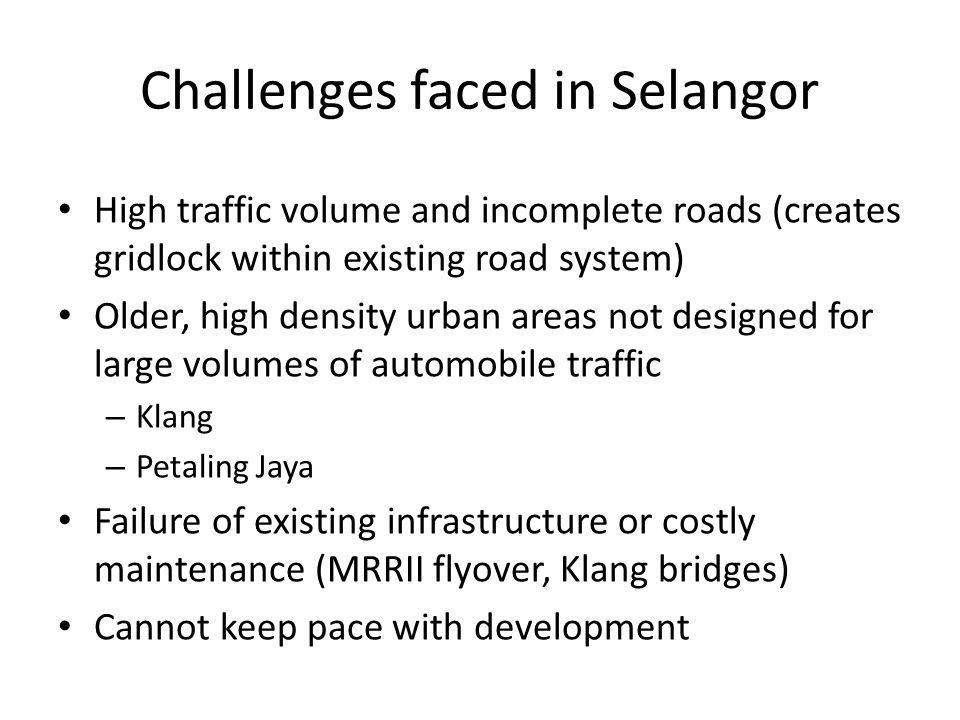 Challenges faced in Selangor High traffic volume and incomplete roads (creates gridlock within existing road system) Older, high density urban areas not designed for large volumes of automobile traffic – Klang – Petaling Jaya Failure of existing infrastructure or costly maintenance (MRRII flyover, Klang bridges) Cannot keep pace with development