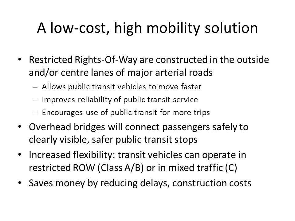 A low-cost, high mobility solution Restricted Rights-Of-Way are constructed in the outside and/or centre lanes of major arterial roads – Allows public transit vehicles to move faster – Improves reliability of public transit service – Encourages use of public transit for more trips Overhead bridges will connect passengers safely to clearly visible, safer public transit stops Increased flexibility: transit vehicles can operate in restricted ROW (Class A/B) or in mixed traffic (C) Saves money by reducing delays, construction costs