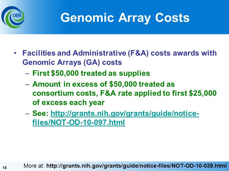 18 Genomic Array Costs Facilities and Administrative (F&A) costs awards with Genomic Arrays (GA) costs –First $50,000 treated as supplies –Amount in excess of $50,000 treated as consortium costs, F&A rate applied to first $25,000 of excess each year –See:   files/NOT-OD htmlhttp://grants.nih.gov/grants/guide/notice- files/NOT-OD html More at:
