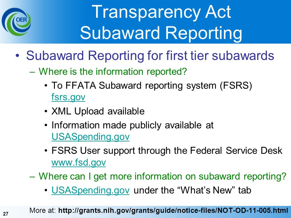 27 Transparency Act Subaward Reporting Subaward Reporting for first tier subawards –Where is the information reported.