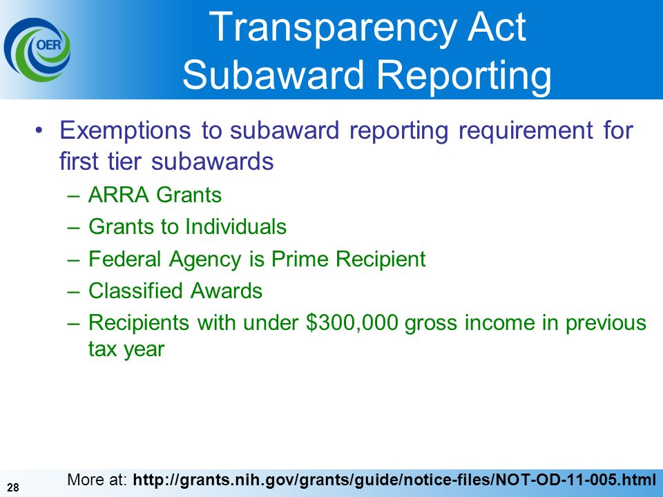 28 Transparency Act Subaward Reporting Exemptions to subaward reporting requirement for first tier subawards –ARRA Grants –Grants to Individuals –Federal Agency is Prime Recipient –Classified Awards –Recipients with under $300,000 gross income in previous tax year More at: