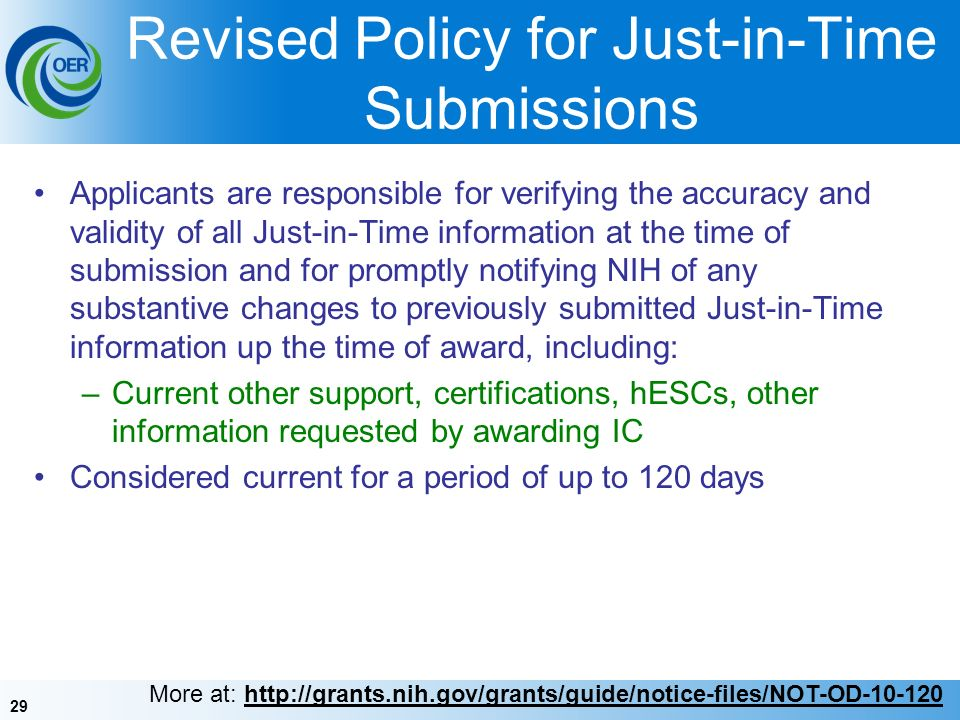 29 Revised Policy for Just-in-Time Submissions Applicants are responsible for verifying the accuracy and validity of all Just-in-Time information at the time of submission and for promptly notifying NIH of any substantive changes to previously submitted Just-in-Time information up the time of award, including: –Current other support, certifications, hESCs, other information requested by awarding IC Considered current for a period of up to 120 days More at: