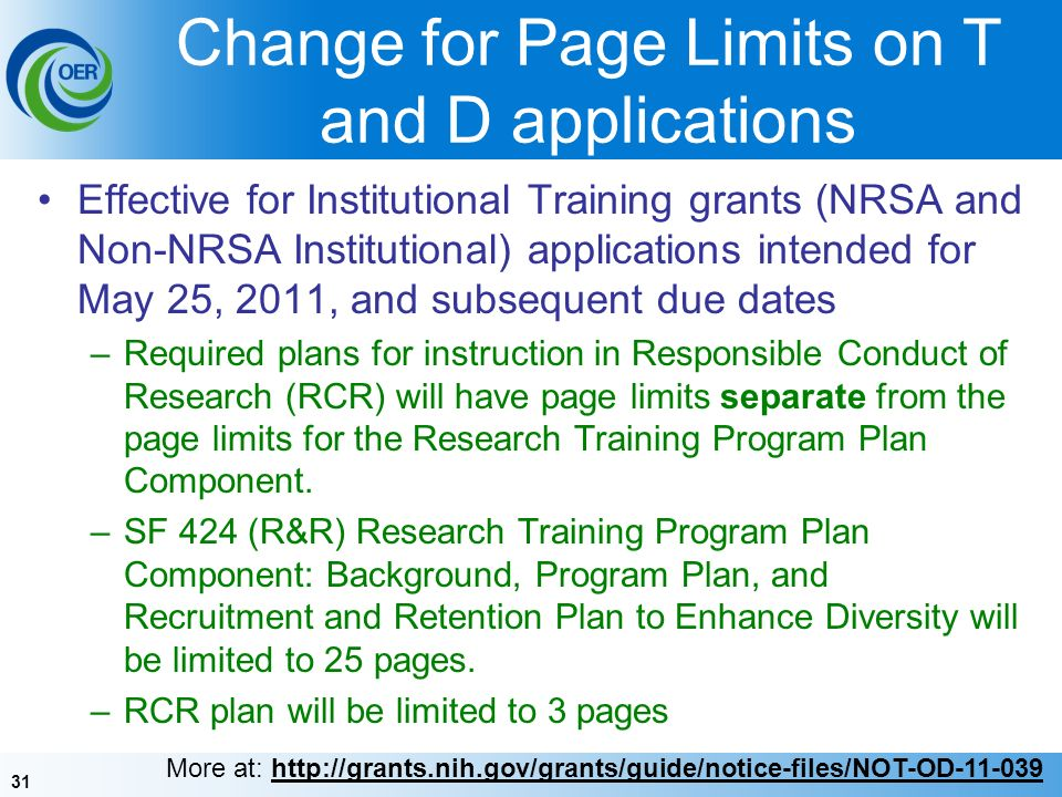 31 Change for Page Limits on T and D applications Effective for Institutional Training grants (NRSA and Non-NRSA Institutional) applications intended for May 25, 2011, and subsequent due dates –Required plans for instruction in Responsible Conduct of Research (RCR) will have page limits separate from the page limits for the Research Training Program Plan Component.