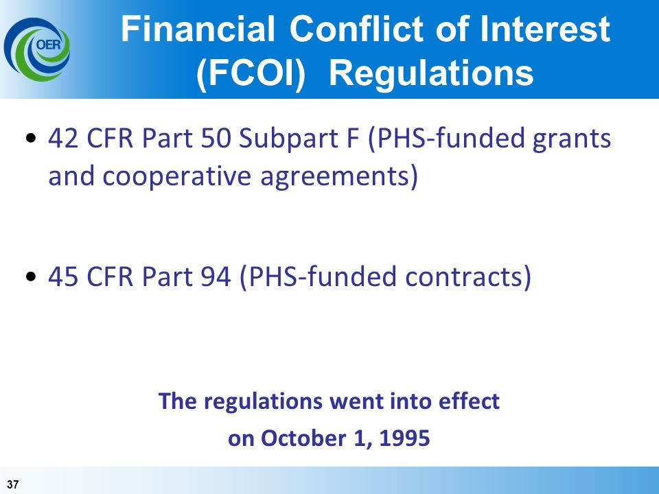 37 Financial Conflict of Interest (FCOI) Regulations 42 CFR Part 50 Subpart F (PHS-funded grants and cooperative agreements) 45 CFR Part 94 (PHS-funded contracts) The regulations went into effect on October 1, 1995