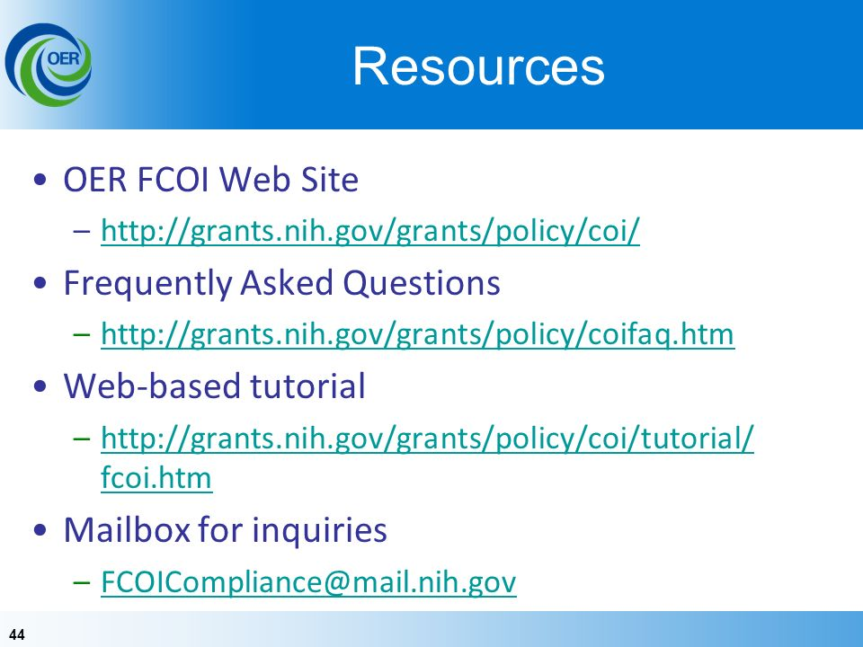 44 Resources OER FCOI Web Site –  Frequently Asked Questions –  Web-based tutorial –  fcoi.htmhttp://grants.nih.gov/grants/policy/coi/tutorial/ fcoi.htm Mailbox for inquiries