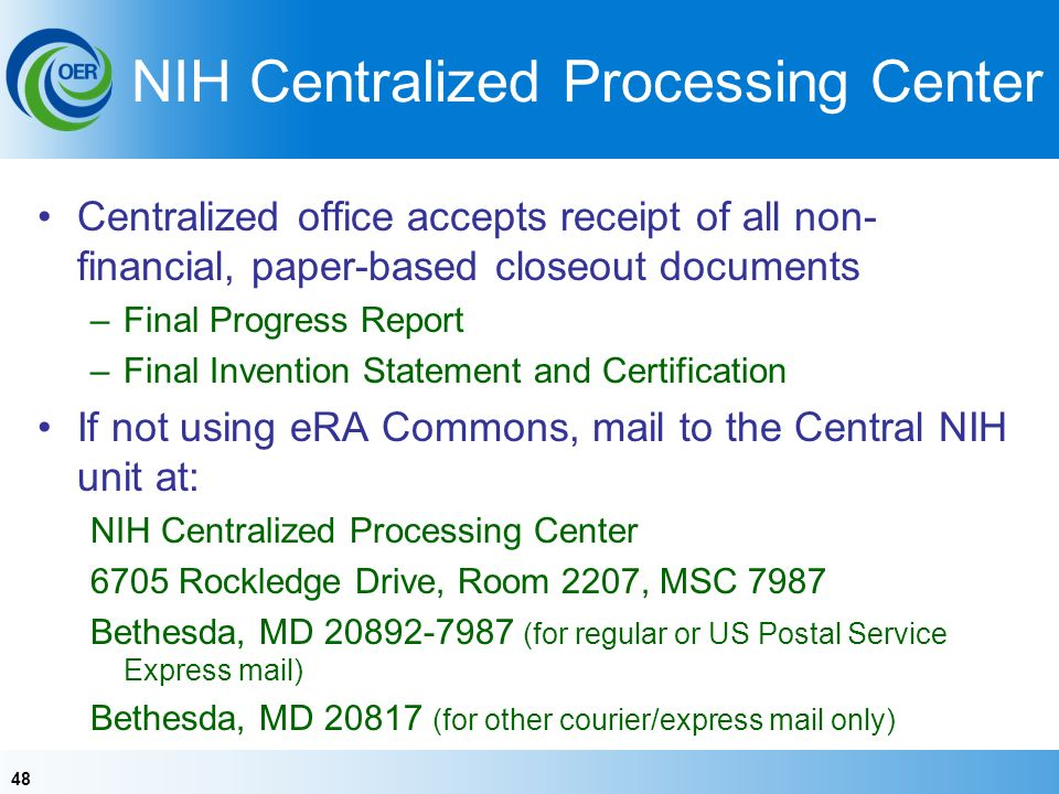 48 NIH Centralized Processing Center Centralized office accepts receipt of all non- financial, paper-based closeout documents –Final Progress Report –Final Invention Statement and Certification If not using eRA Commons, mail to the Central NIH unit at: NIH Centralized Processing Center 6705 Rockledge Drive, Room 2207, MSC 7987 Bethesda, MD (for regular or US Postal Service Express mail) Bethesda, MD (for other courier/express mail only)