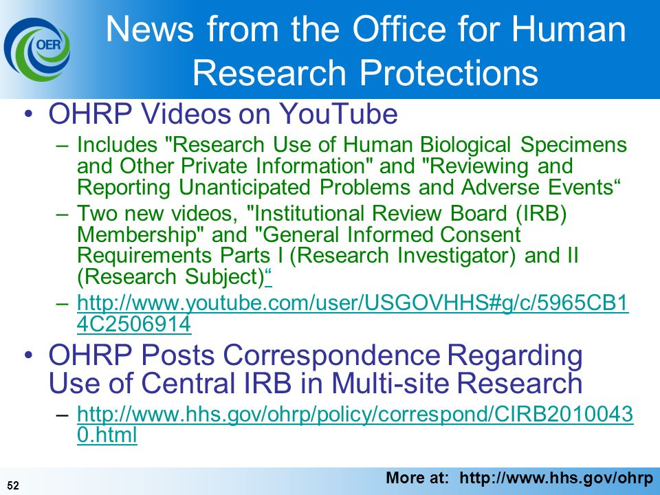 52 News from the Office for Human Research Protections OHRP Videos on YouTube –Includes Research Use of Human Biological Specimens and Other Private Information and Reviewing and Reporting Unanticipated Problems and Adverse Events –Two new videos, Institutional Review Board (IRB) Membership and General Informed Consent Requirements Parts I (Research Investigator) and II (Research Subject) –  4C http://  4C OHRP Posts Correspondence Regarding Use of Central IRB in Multi-site Research –  0.htmlhttp://  0.html More at: