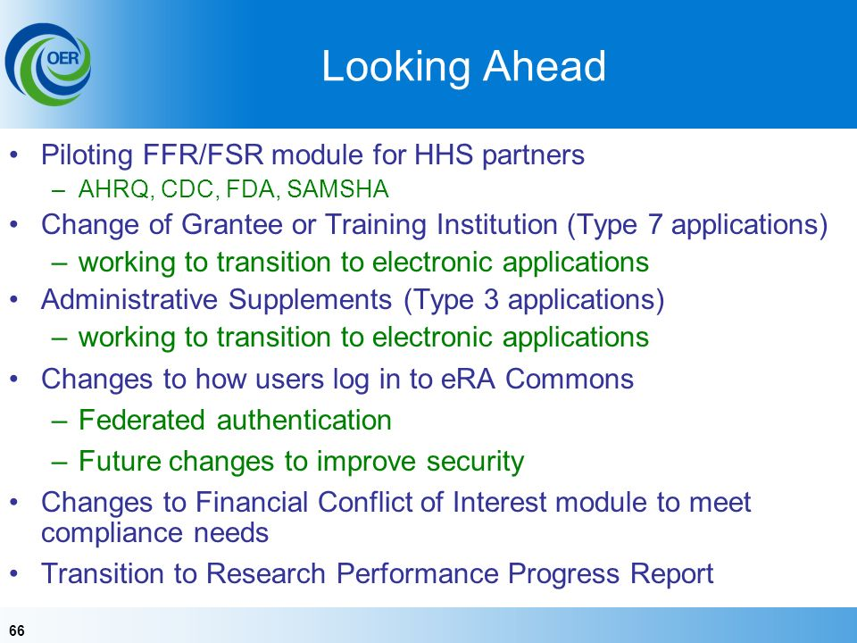 66 Looking Ahead Piloting FFR/FSR module for HHS partners –AHRQ, CDC, FDA, SAMSHA Change of Grantee or Training Institution (Type 7 applications) –working to transition to electronic applications Administrative Supplements (Type 3 applications) –working to transition to electronic applications Changes to how users log in to eRA Commons –Federated authentication –Future changes to improve security Changes to Financial Conflict of Interest module to meet compliance needs Transition to Research Performance Progress Report