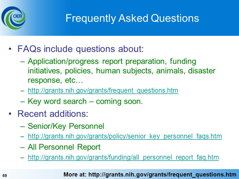 69 Frequently Asked Questions FAQs include questions about: –Application/progress report preparation, funding initiatives, policies, human subjects, animals, disaster response, etc… –  –Key word search – coming soon.