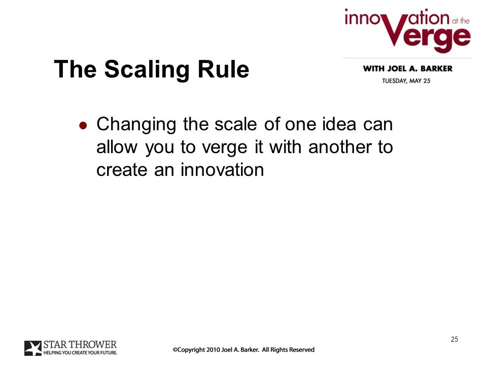 The Scaling Rule Changing the scale of one idea can allow you to verge it with another to create an innovation 25