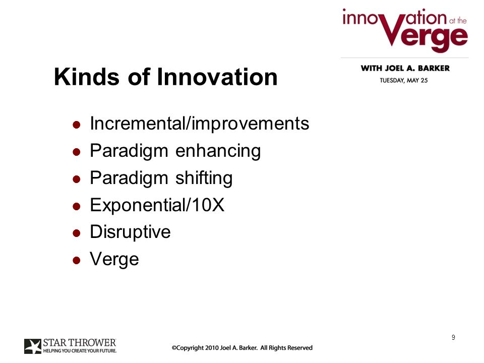 Kinds of Innovation Incremental/improvements Paradigm enhancing Paradigm shifting Exponential/10X Disruptive Verge 9