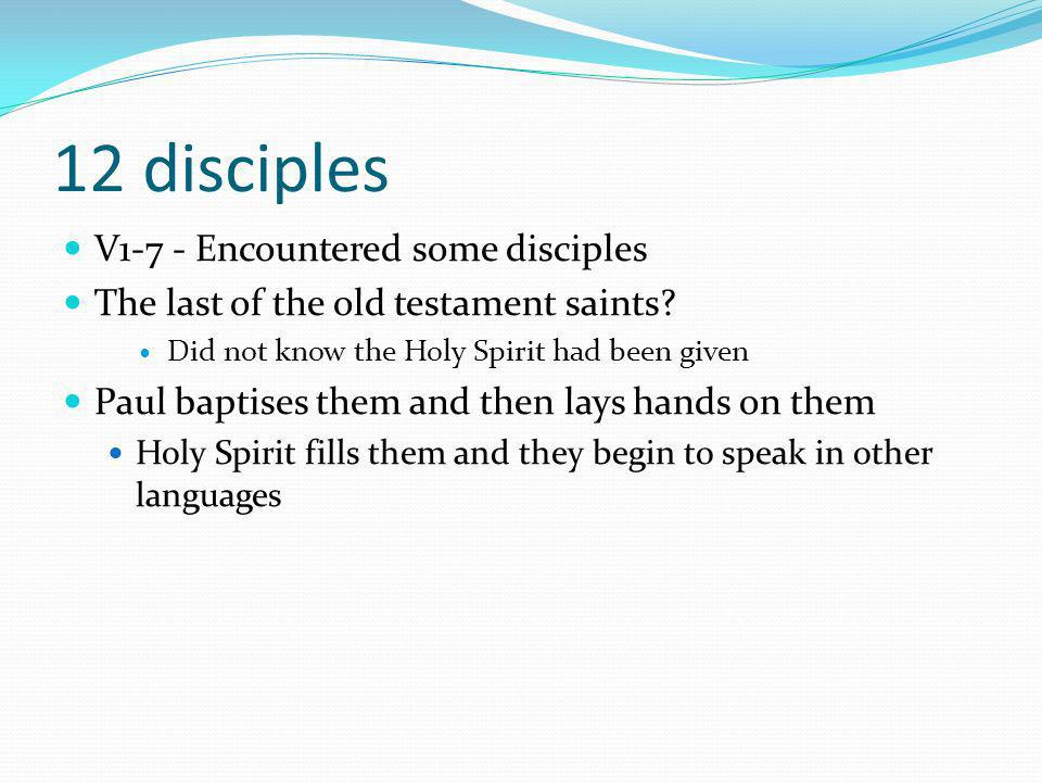 12 disciples V1-7 - Encountered some disciples The last of the old testament saints.
