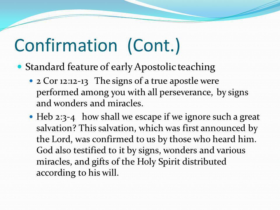 Confirmation (Cont.) Standard feature of early Apostolic teaching 2 Cor 12:12-13 The signs of a true apostle were performed among you with all perseverance, by signs and wonders and miracles.
