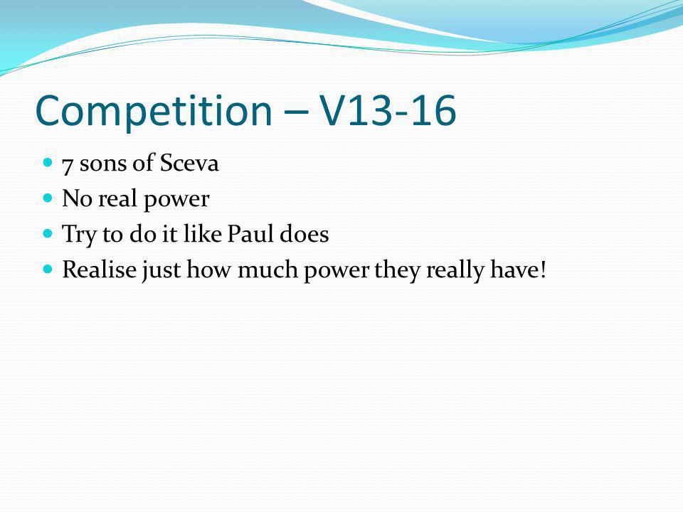 Competition – V13-16 7 sons of Sceva No real power Try to do it like Paul does Realise just how much power they really have!