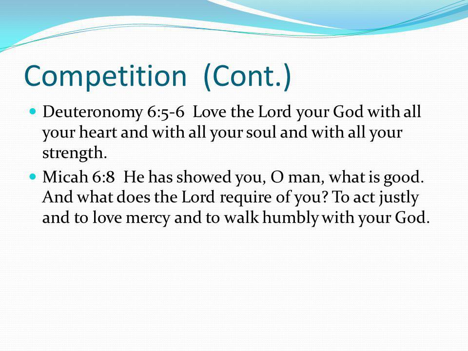 Competition (Cont.) Deuteronomy 6:5-6 Love the Lord your God with all your heart and with all your soul and with all your strength.