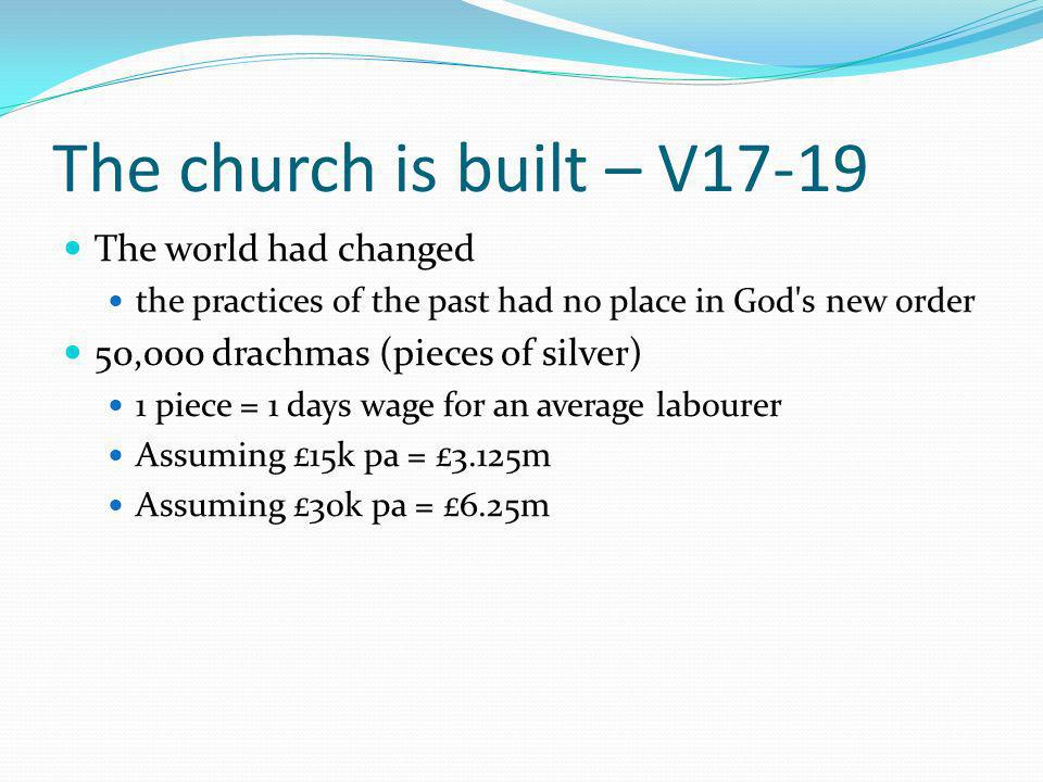 The church is built – V17-19 The world had changed the practices of the past had no place in God s new order 50,000 drachmas (pieces of silver) 1 piece = 1 days wage for an average labourer Assuming £15k pa = £3.125m Assuming £30k pa = £6.25m