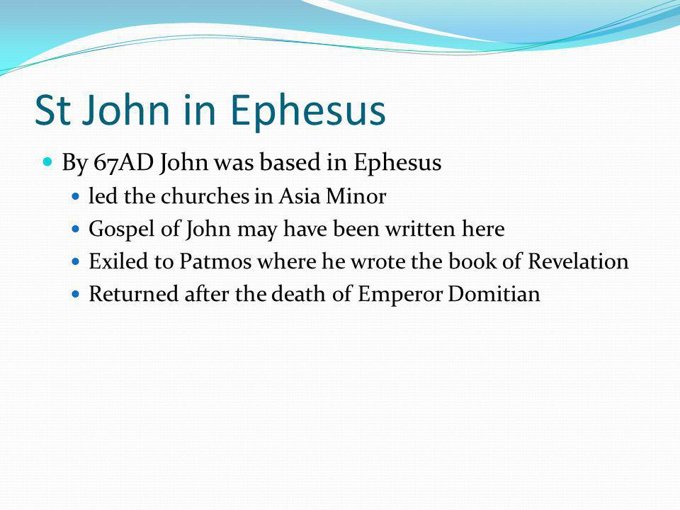 St John in Ephesus By 67AD John was based in Ephesus led the churches in Asia Minor Gospel of John may have been written here Exiled to Patmos where he wrote the book of Revelation Returned after the death of Emperor Domitian