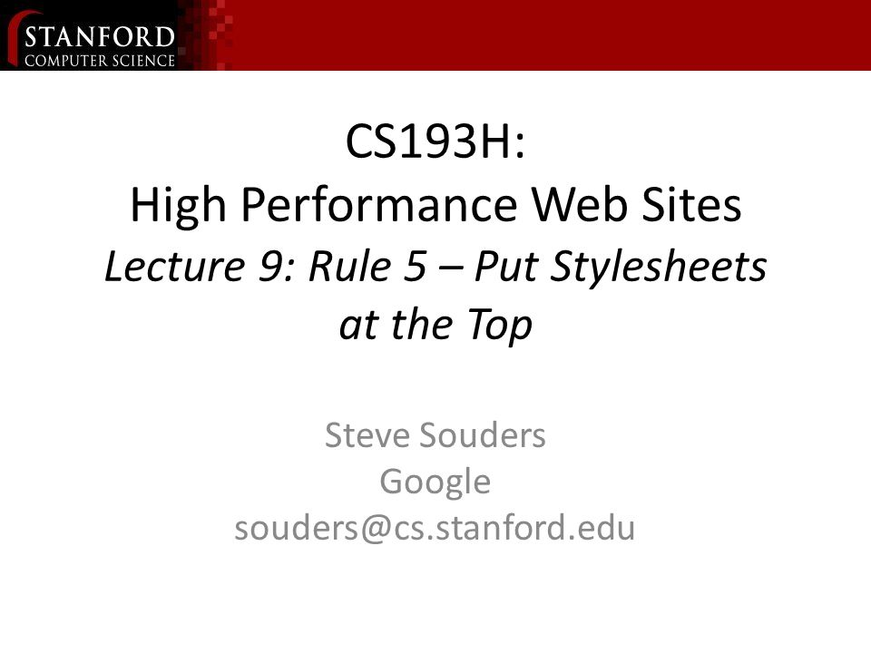CS193H: High Performance Web Sites Lecture 9: Rule 5 – Put Stylesheets at the Top Steve Souders Google souders@cs.stanford.edu