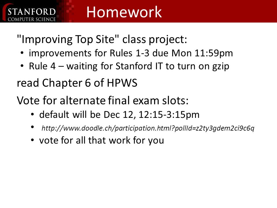 Homework Improving Top Site class project: improvements for Rules 1-3 due Mon 11:59pm Rule 4 – waiting for Stanford IT to turn on gzip read Chapter 6 of HPWS Vote for alternate final exam slots: default will be Dec 12, 12:15-3:15pm http://www.doodle.ch/participation.html pollId=z2ty3gdem2ci9c6q vote for all that work for you