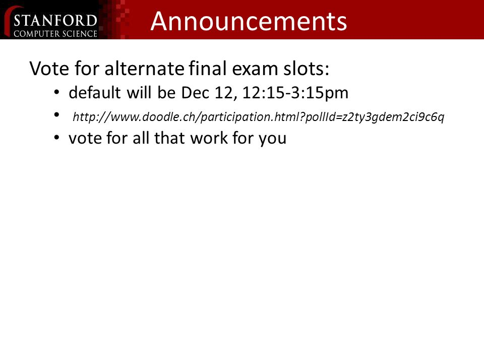 Announcements Vote for alternate final exam slots: default will be Dec 12, 12:15-3:15pm http://www.doodle.ch/participation.html pollId=z2ty3gdem2ci9c6q vote for all that work for you