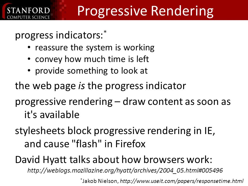 Progressive Rendering progress indicators: * reassure the system is working convey how much time is left provide something to look at the web page is the progress indicator progressive rendering – draw content as soon as it s available stylesheets block progressive rendering in IE, and cause flash in Firefox David Hyatt talks about how browsers work: http://weblogs.mozillazine.org/hyatt/archives/2004_05.html#005496 * Jakob Nielson, http://www.useit.com/papers/responsetime.html