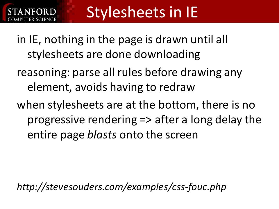 Stylesheets in IE in IE, nothing in the page is drawn until all stylesheets are done downloading reasoning: parse all rules before drawing any element, avoids having to redraw when stylesheets are at the bottom, there is no progressive rendering => after a long delay the entire page blasts onto the screen http://stevesouders.com/examples/css-fouc.php