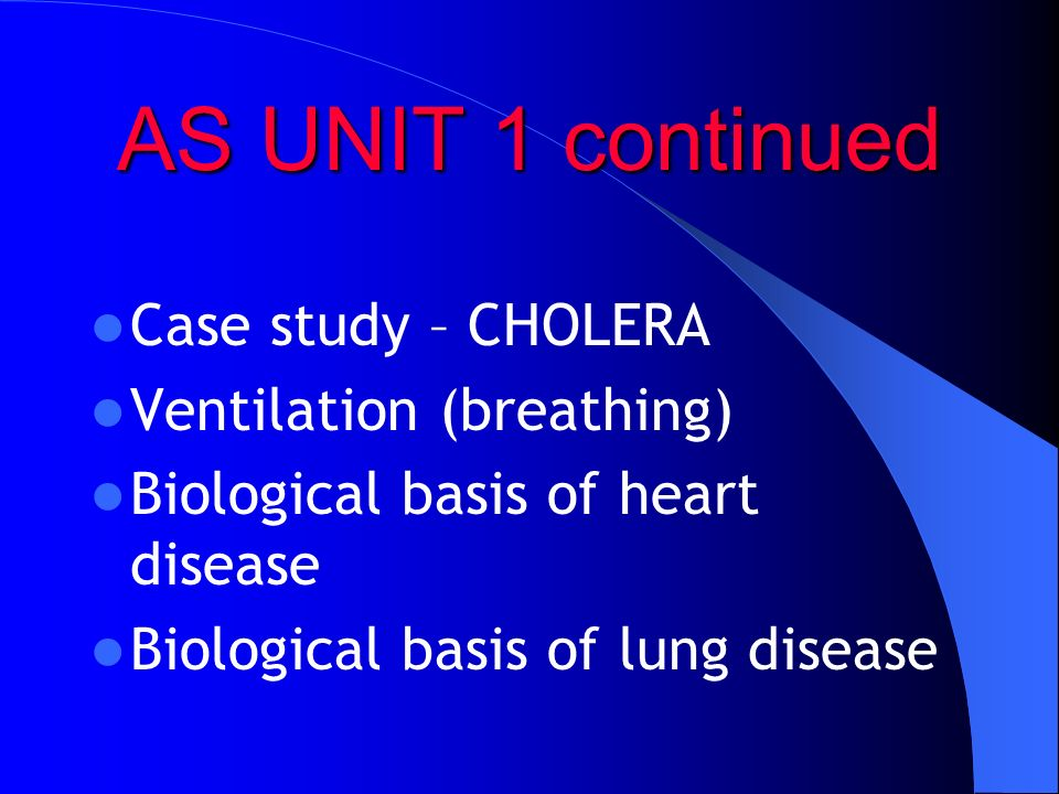 AS UNIT 1 continued Case study – CHOLERA Ventilation (breathing) Biological basis of heart disease Biological basis of lung disease
