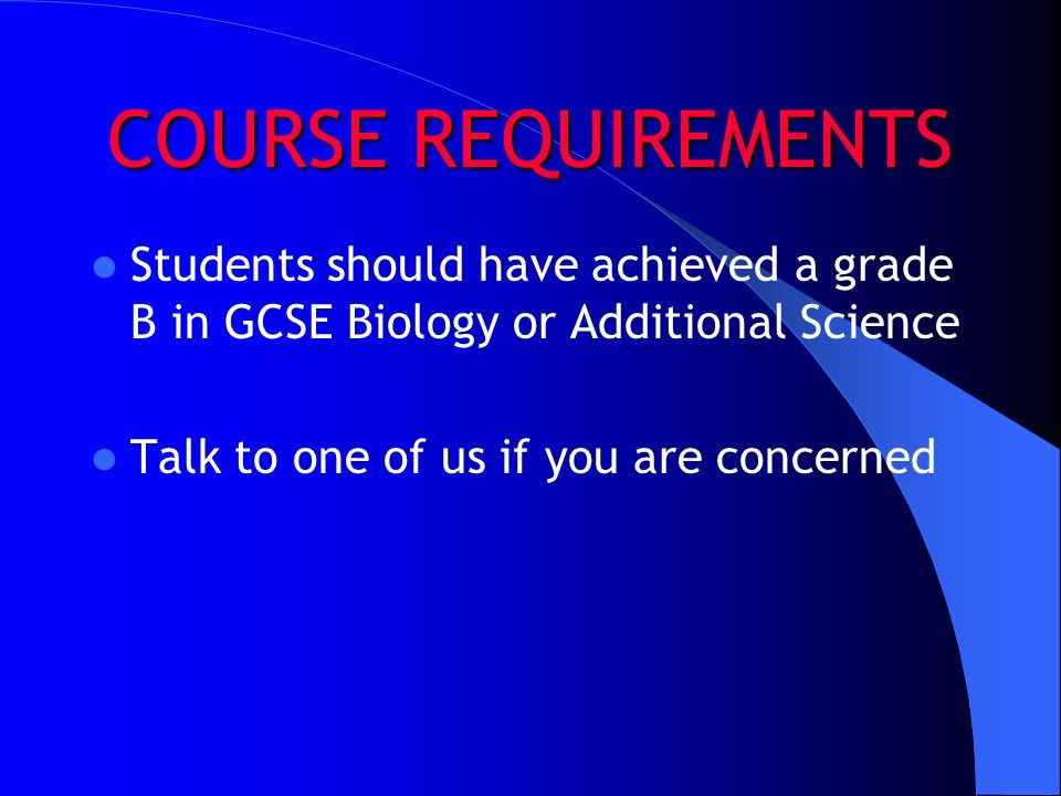 COURSE REQUIREMENTS Students should have achieved a grade B in GCSE Biology or Additional Science Talk to one of us if you are concerned