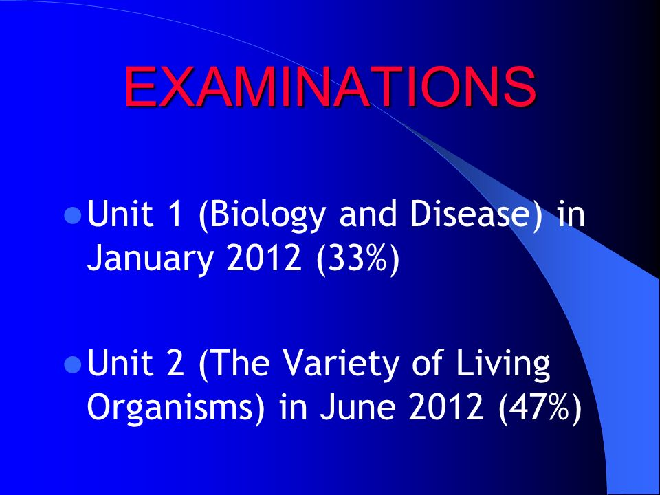 EXAMINATIONS Unit 1 (Biology and Disease) in January 2012 (33%) Unit 2 (The Variety of Living Organisms) in June 2012 (47%)