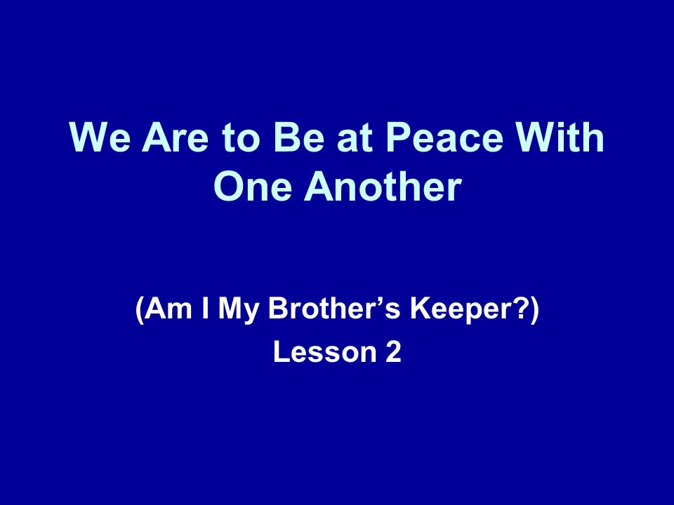 We Are to Be at Peace With One Another (Am I My Brothers Keeper ) Lesson 2
