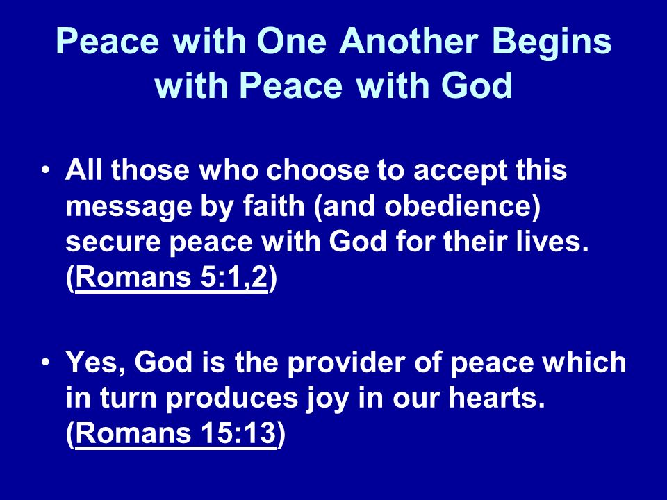 Peace with One Another Begins with Peace with God All those who choose to accept this message by faith (and obedience) secure peace with God for their lives.