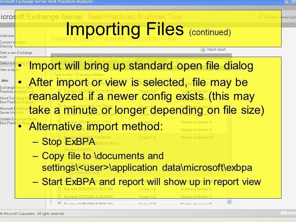 Importing Files (continued) Import will bring up standard open file dialog After import or view is selected, file may be reanalyzed if a newer config exists (this may take a minute or longer depending on file size) Alternative import method: –Stop ExBPA –Copy file to \documents and settings\ \application data\microsoft\exbpa –Start ExBPA and report will show up in report view