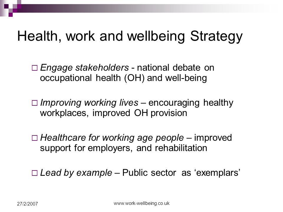 27/2/2007 Health, work and wellbeing Strategy Engage stakeholders - national debate on occupational health (OH) and well-being Improving working lives – encouraging healthy workplaces, improved OH provision Healthcare for working age people – improved support for employers, and rehabilitation Lead by example – Public sector as exemplars