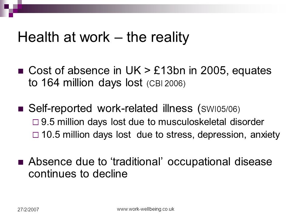 27/2/2007 Health at work – the reality Cost of absence in UK > £13bn in 2005, equates to 164 million days lost (CBI 2006) Self-reported work-related illness ( SWI05/06) 9.5 million days lost due to musculoskeletal disorder 10.5 million days lost due to stress, depression, anxiety Absence due to traditional occupational disease continues to decline