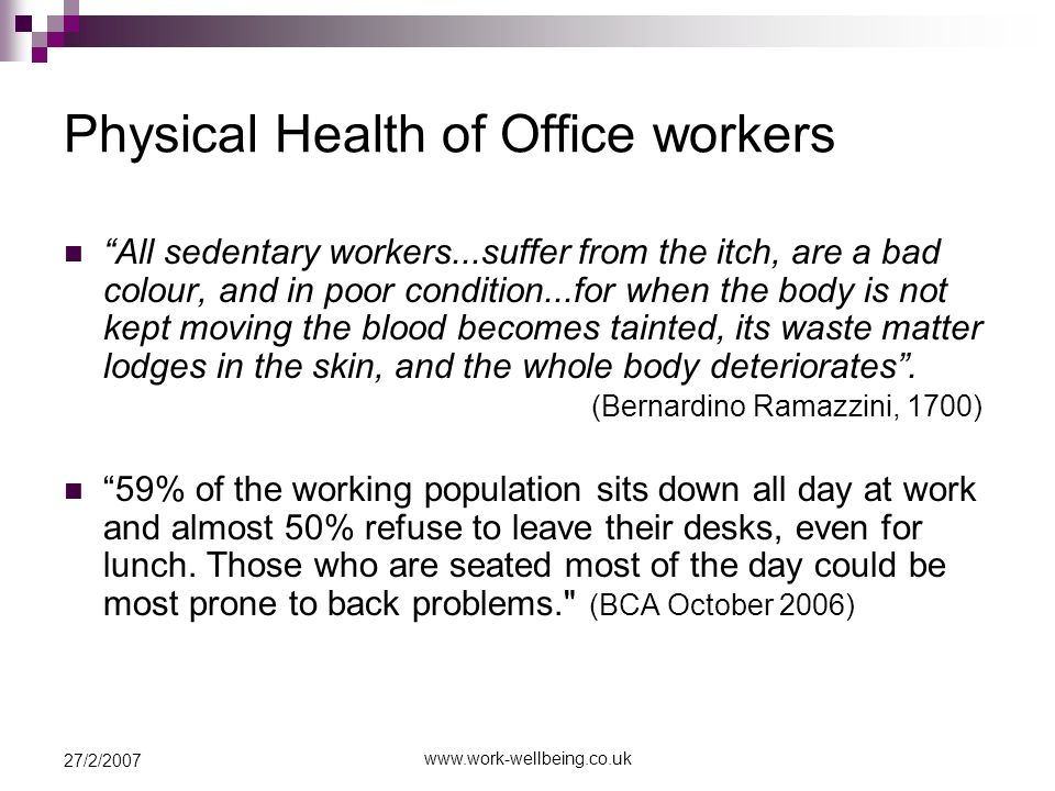 27/2/2007 Physical Health of Office workers All sedentary workers...suffer from the itch, are a bad colour, and in poor condition...for when the body is not kept moving the blood becomes tainted, its waste matter lodges in the skin, and the whole body deteriorates.