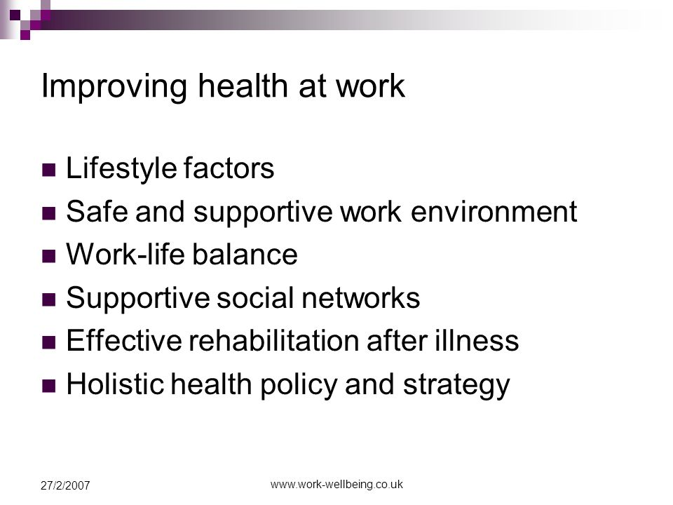 27/2/2007 Improving health at work Lifestyle factors Safe and supportive work environment Work-life balance Supportive social networks Effective rehabilitation after illness Holistic health policy and strategy