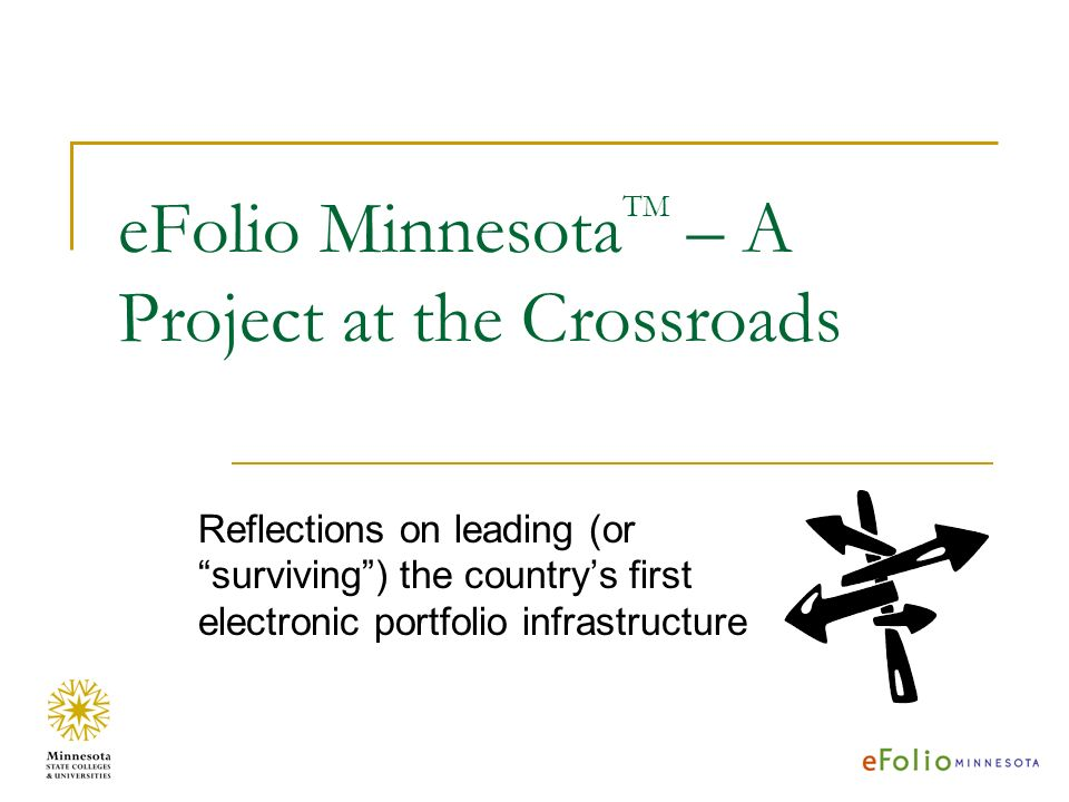 eFolio Minnesota TM – A Project at the Crossroads Reflections on leading (or surviving) the countrys first electronic portfolio infrastructure