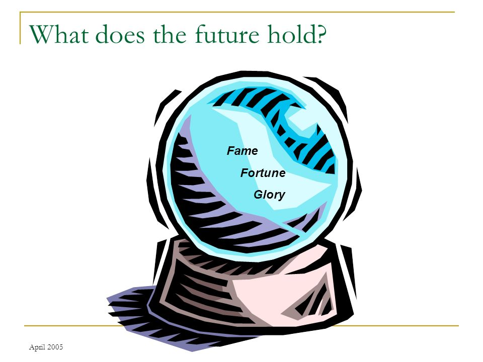 April 2005 What does the future hold Fame Fortune Glory