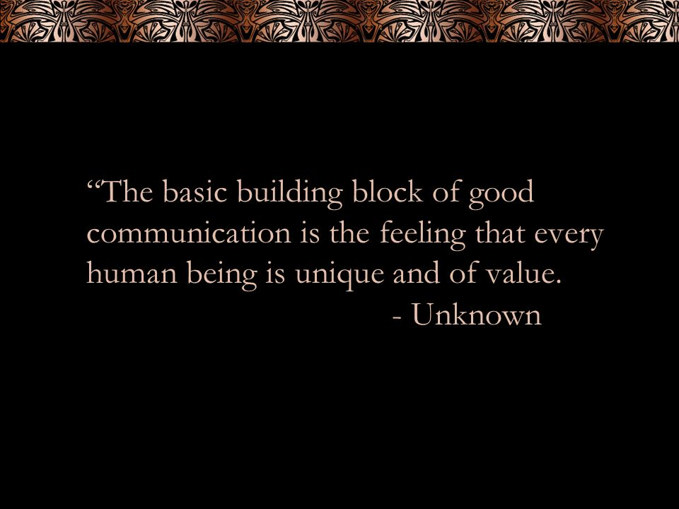 The basic building block of good communication is the feeling that every human being is unique and of value.