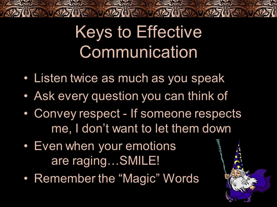 Keys to Effective Communication Listen twice as much as you speak Ask every question you can think of Convey respect - If someone respects me, I dont want to let them down Even when your emotions are raging…SMILE.