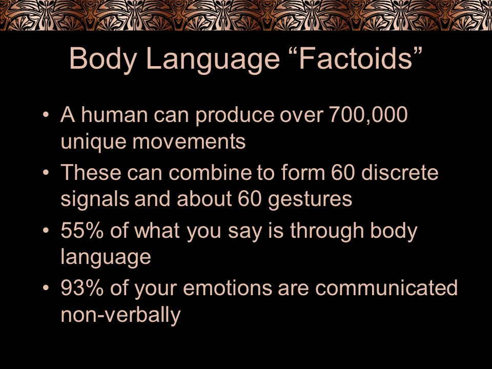Body Language Factoids A human can produce over 700,000 unique movements These can combine to form 60 discrete signals and about 60 gestures 55% of what you say is through body language 93% of your emotions are communicated non-verbally