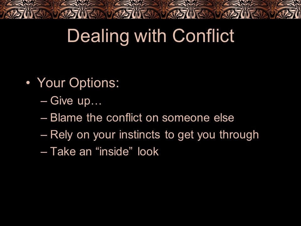 Dealing with Conflict Your Options: –Give up… –Blame the conflict on someone else –Rely on your instincts to get you through –Take an inside look