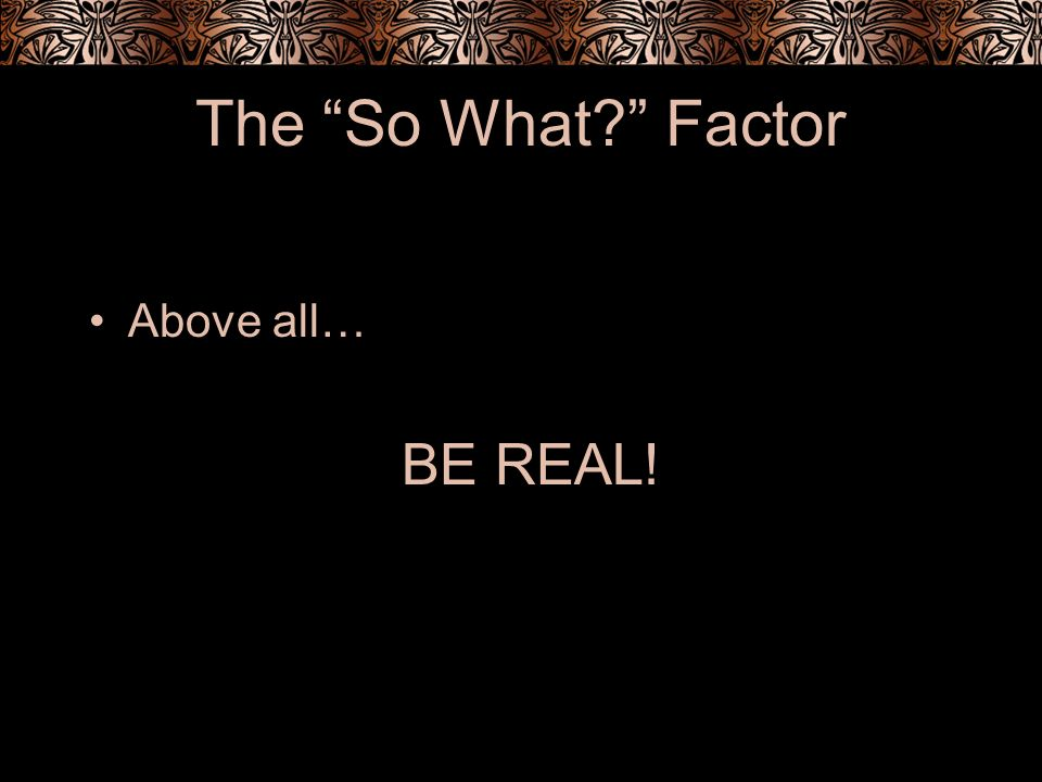 The So What Factor Above all… BE REAL!