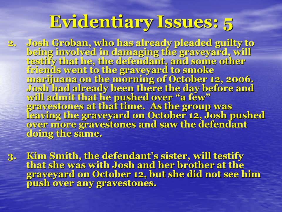 Evidentiary Issues: 5 2.Josh Groban, who has already pleaded guilty to being involved in damaging the graveyard, will testify that he, the defendant, and some other friends went to the graveyard to smoke marijuana on the morning of October 12, 2006.