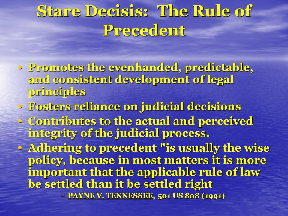 Stare Decisis: The Rule of Precedent Promotes the evenhanded, predictable, and consistent development of legal principles Promotes the evenhanded, predictable, and consistent development of legal principles Fosters reliance on judicial decisions Fosters reliance on judicial decisions Contributes to the actual and perceived integrity of the judicial process.