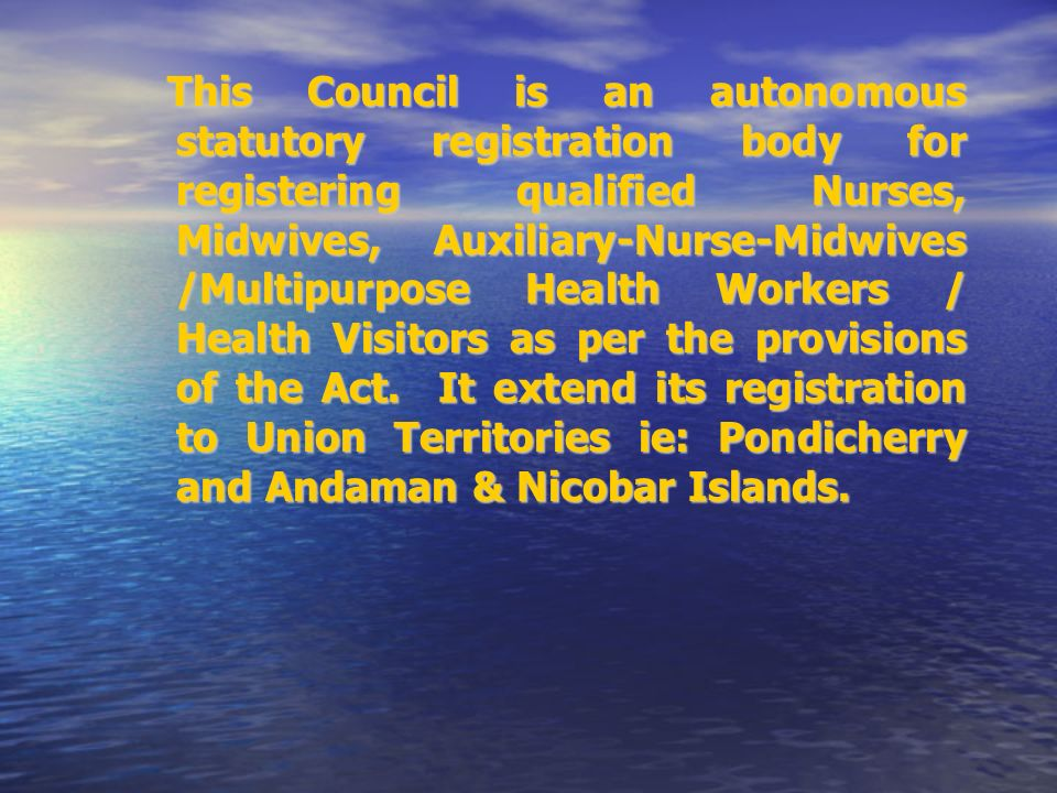 This Council is an autonomous statutory registration body for registering qualified Nurses, Midwives, Auxiliary-Nurse-Midwives /Multipurpose Health Workers / Health Visitors as per the provisions of the Act.