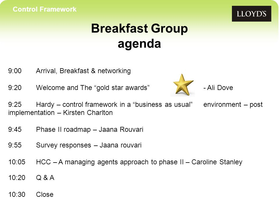 Control Framework Breakfast Group agenda 9:00Arrival, Breakfast & networking 9:20 Welcome and The gold star awards- Ali Dove 9:25Hardy – control framework in a business as usual environment – post implementation – Kirsten Charlton 9:45Phase II roadmap – Jaana Rouvari 9:55Survey responses – Jaana rouvari 10:05 HCC – A managing agents approach to phase II – Caroline Stanley 10:20Q & A 10:30Close