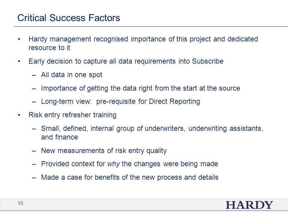 10 Critical Success Factors Hardy management recognised importance of this project and dedicated resource to it Early decision to capture all data requirements into Subscribe –All data in one spot –Importance of getting the data right from the start at the source –Long-term view: pre-requisite for Direct Reporting Risk entry refresher training –Small, defined, internal group of underwriters, underwriting assistants, and finance –New measurements of risk entry quality –Provided context for why the changes were being made –Made a case for benefits of the new process and details