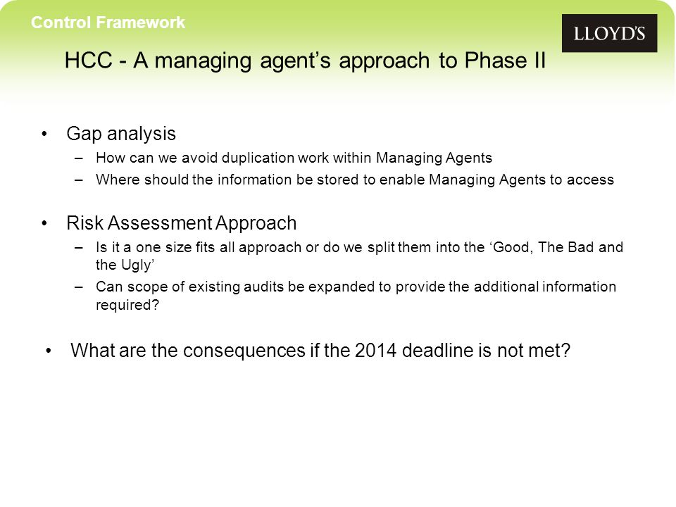 Control Framework Gap analysis –How can we avoid duplication work within Managing Agents –Where should the information be stored to enable Managing Agents to access Risk Assessment Approach –Is it a one size fits all approach or do we split them into the Good, The Bad and the Ugly –Can scope of existing audits be expanded to provide the additional information required.